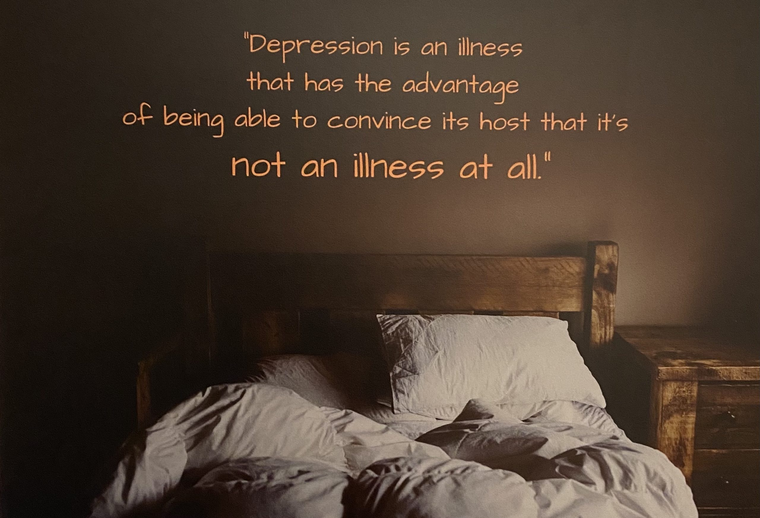 """a bed with wrinkled covers, and the words """"Depression is an illness that has the advantage of being able to convince the host that it's not an illness at all."""""""